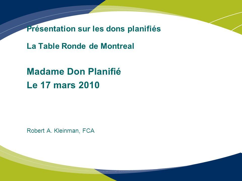Présentation sur les dons planifiés La Table Ronde de Montreal Madame Don Planifié Le 17 mars 2010 Robert A. Kleinman, FCA