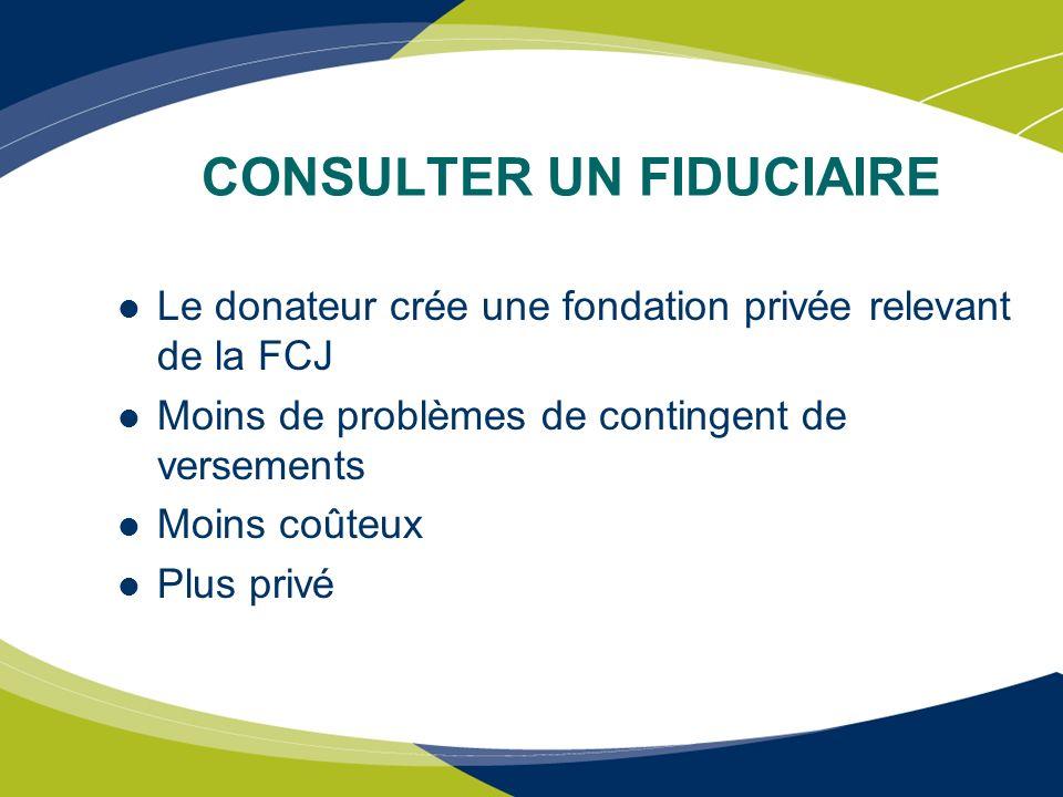CONSULTER UN FIDUCIAIRE Le donateur crée une fondation privée relevant de la FCJ Moins de problèmes de contingent de versements Moins coûteux Plus pri
