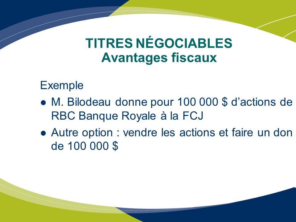 TITRES NÉGOCIABLES Avantages fiscaux Exemple M. Bilodeau donne pour 100 000 $ dactions de RBC Banque Royale à la FCJ Autre option : vendre les actions