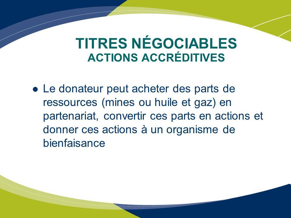 TITRES NÉGOCIABLES ACTIONS ACCRÉDITIVES Le donateur peut acheter des parts de ressources (mines ou huile et gaz) en partenariat, convertir ces parts e