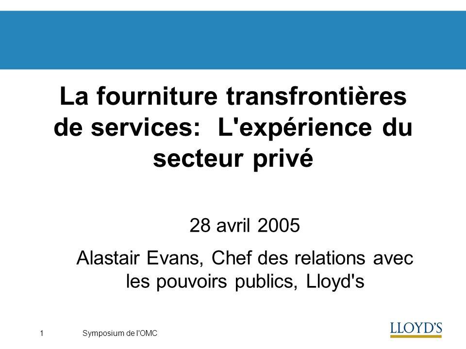 Symposium de l OMC1 La fourniture transfrontières de services: L expérience du secteur privé 28 avril 2005 Alastair Evans, Chef des relations avec les pouvoirs publics, Lloyd s