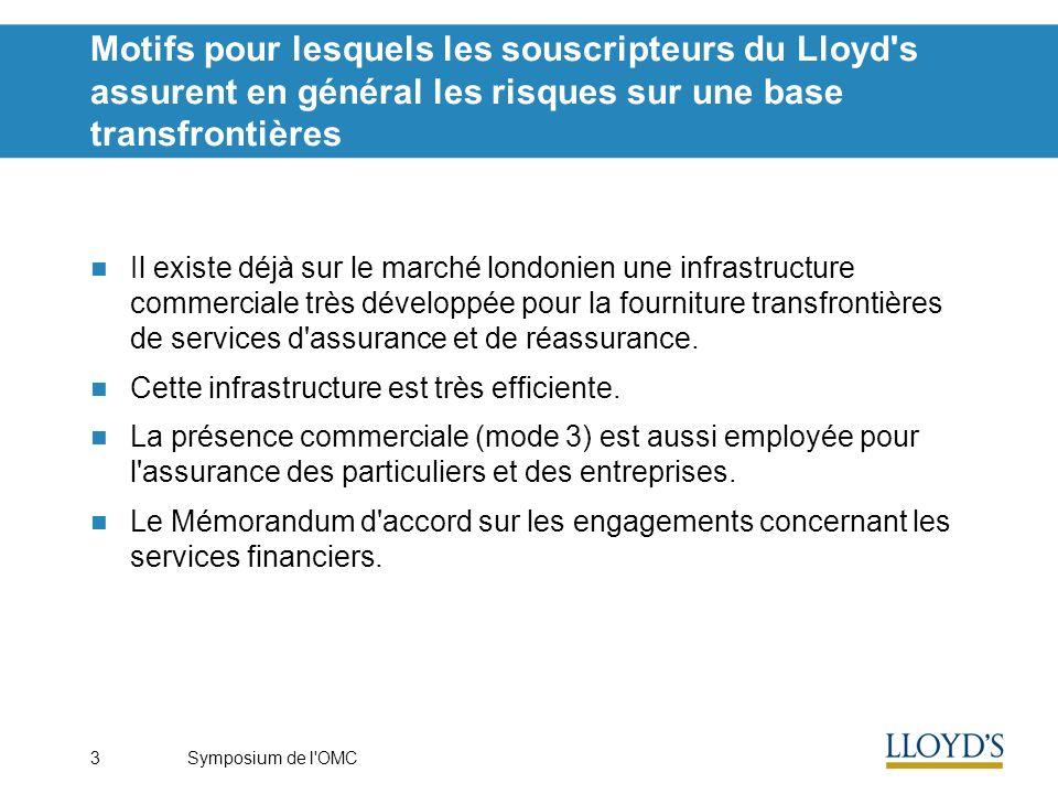 Symposium de l OMC3 Motifs pour lesquels les souscripteurs du Lloyd s assurent en général les risques sur une base transfrontières Il existe déjà sur le marché londonien une infrastructure commerciale très développée pour la fourniture transfrontières de services d assurance et de réassurance.