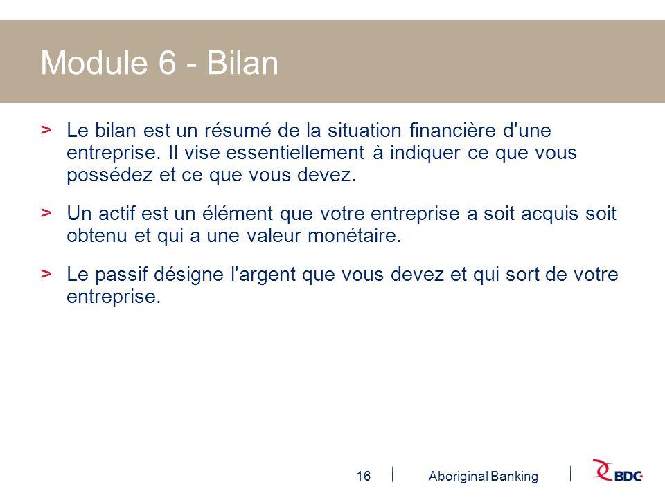 16Aboriginal Banking Module 6 - Bilan >Le bilan est un résumé de la situation financière d'une entreprise. Il vise essentiellement à indiquer ce que v