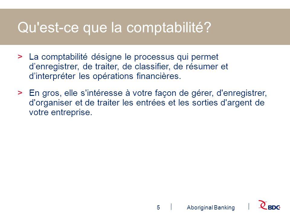 5Aboriginal Banking Qu'est-ce que la comptabilité? >La comptabilité désigne le processus qui permet denregistrer, de traiter, de classifier, de résume