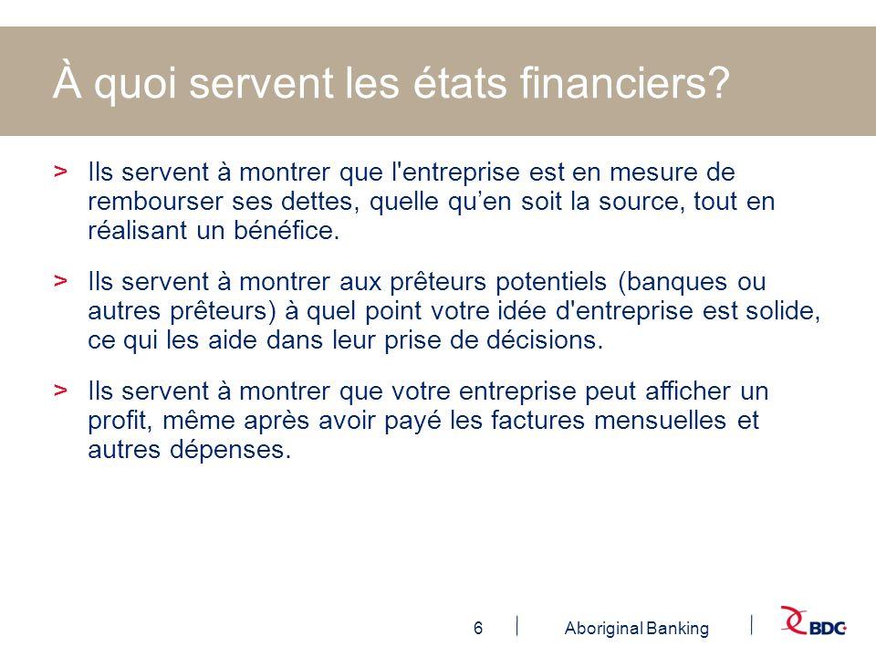 6Aboriginal Banking À quoi servent les états financiers? >Ils servent à montrer que l'entreprise est en mesure de rembourser ses dettes, quelle quen s