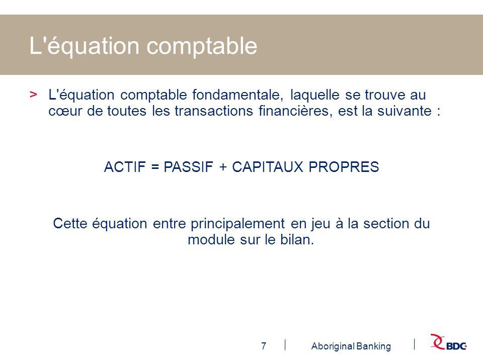 7Aboriginal Banking L'équation comptable >L'équation comptable fondamentale, laquelle se trouve au cœur de toutes les transactions financières, est la