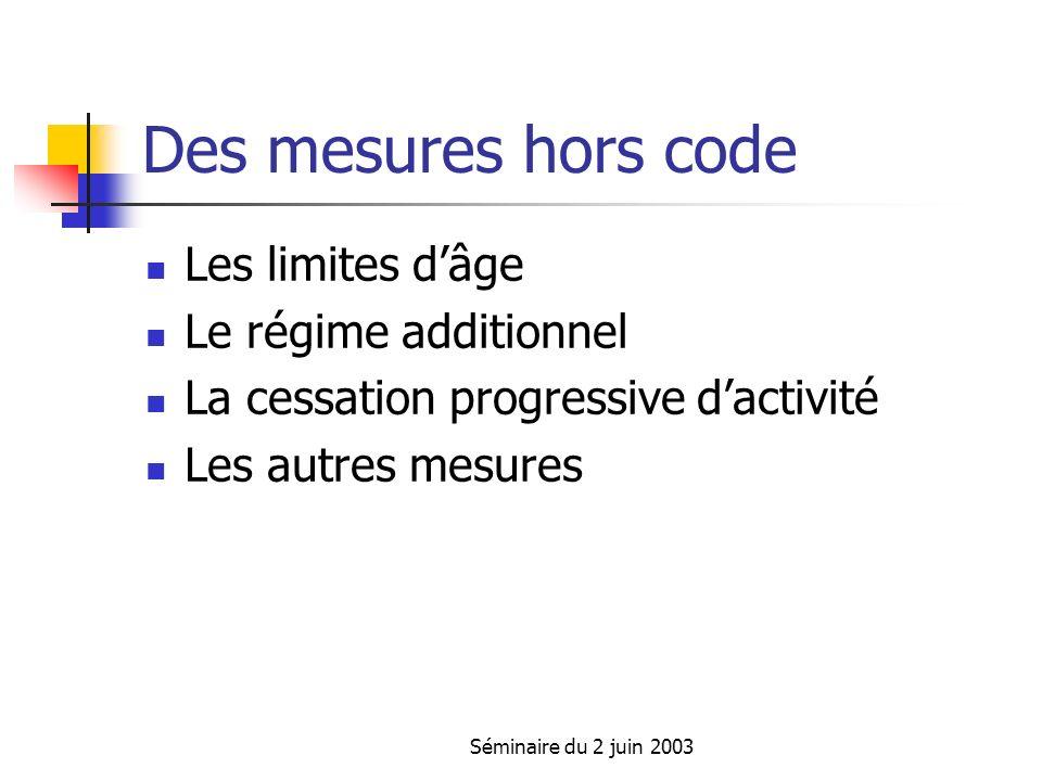 Séminaire du 2 juin 2003 Des mesures hors code Les limites dâge Le régime additionnel La cessation progressive dactivité Les autres mesures