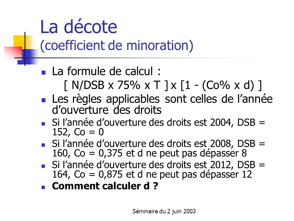 Séminaire du 2 juin 2003 La décote (coefficient de minoration) La formule de calcul : [ N/DSB x 75% x T ] x [1 - (Co% x d) ] Les règles applicables so