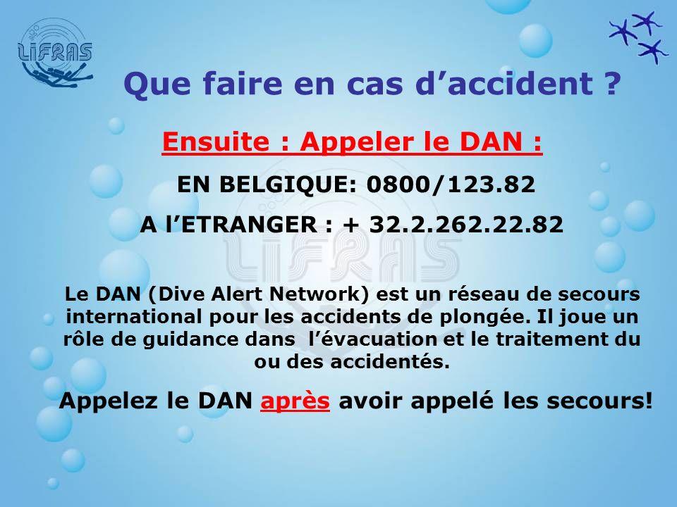 Ensuite : Appeler le DAN : EN BELGIQUE: 0800/123.82 A lETRANGER : + 32.2.262.22.82 Le DAN (Dive Alert Network) est un réseau de secours international