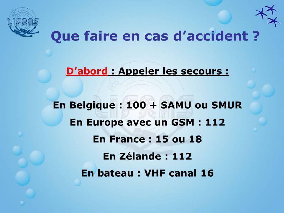 Que faire en cas daccident ? Dabord : Appeler les secours : En Belgique : 100 + SAMU ou SMUR En Europe avec un GSM : 112 En France : 15 ou 18 En Zélan