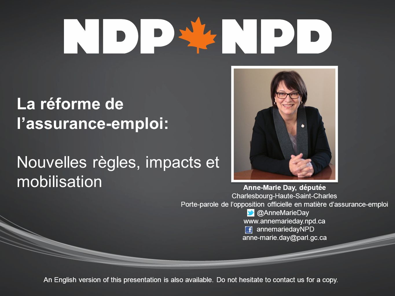 La réforme de lassurance-emploi: Nouvelles règles, impacts et mobilisation Anne-Marie Day, députée Charlesbourg-Haute-Saint-Charles Porte-parole de lopposition officielle en matière dassurance-emploi @AnneMarieDay www.annemarieday.npd.ca annemariedayNPD anne-marie.day@parl.gc.ca An English version of this presentation is also available.