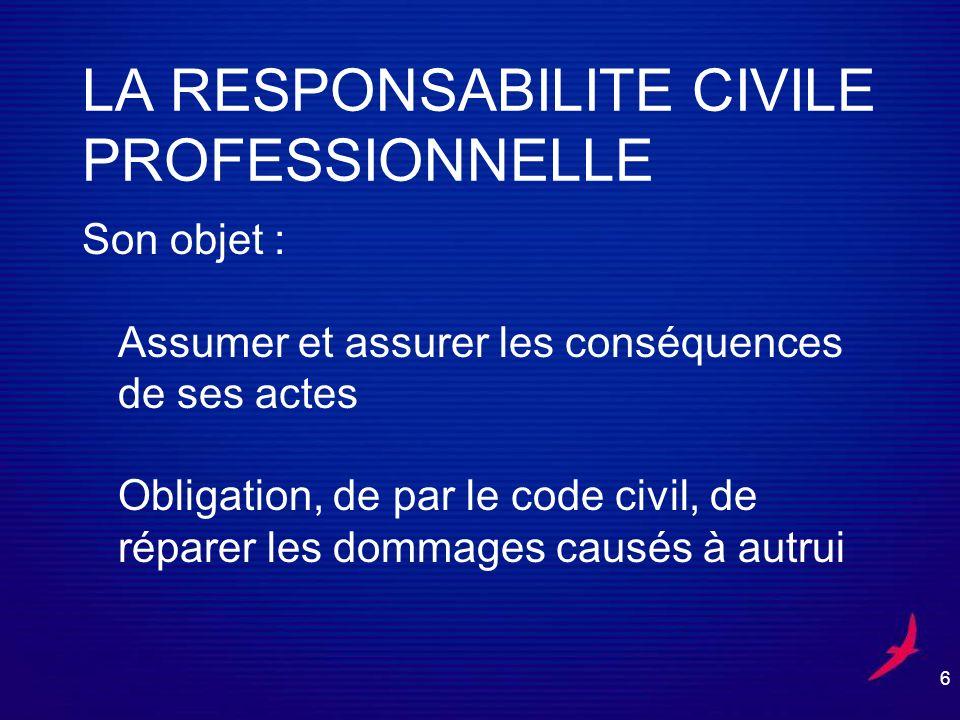 6 LA RESPONSABILITE CIVILE PROFESSIONNELLE Son objet : Assumer et assurer les conséquences de ses actes Obligation, de par le code civil, de réparer les dommages causés à autrui