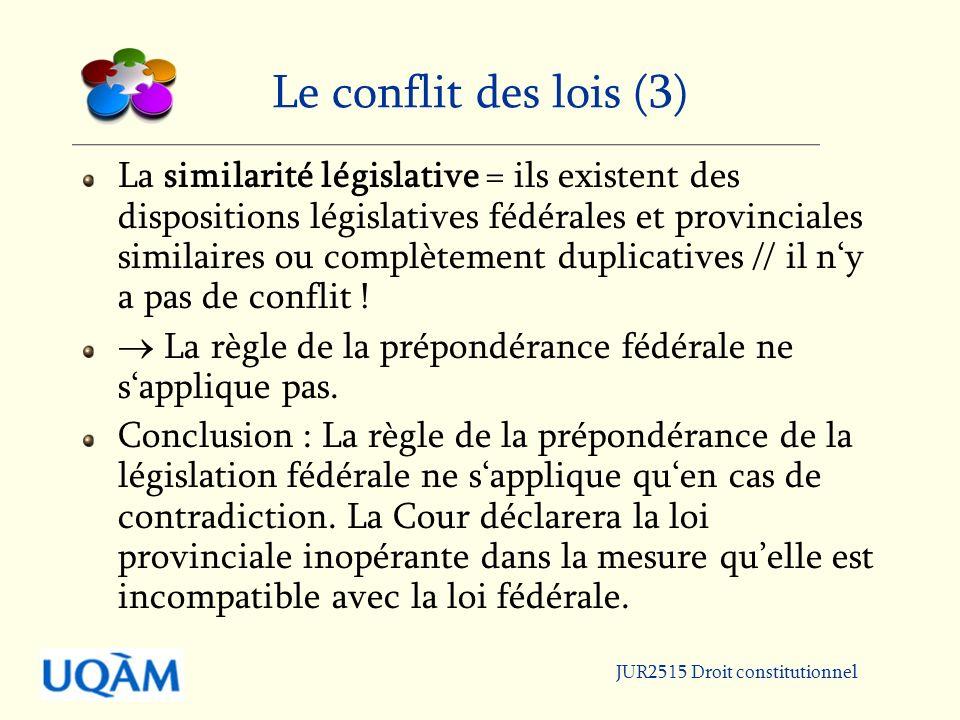 JUR2515 Droit constitutionnel Le conflit des lois (3) La similarité législative = ils existent des dispositions législatives fédérales et provinciales similaires ou complètement duplicatives // il ny a pas de conflit .