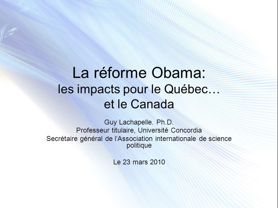 La réforme Obama: les impacts pour le Québec… et le Canada Guy Lachapelle. Ph.D. Professeur titulaire, Université Concordia Secrétaire général de lAss