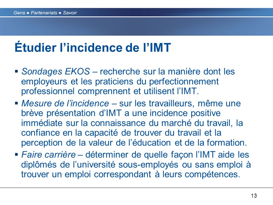 13 Étudier lincidence de lIMT Sondages EKOS – recherche sur la manière dont les employeurs et les praticiens du perfectionnement professionnel comprennent et utilisent lIMT.