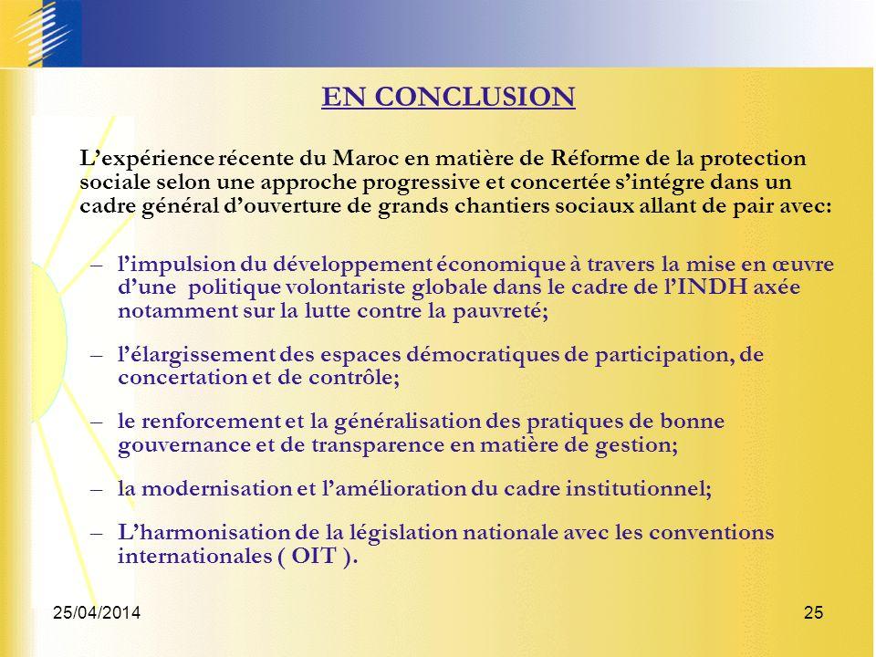 25/04/201425 EN CONCLUSION Lexpérience récente du Maroc en matière de Réforme de la protection sociale selon une approche progressive et concertée sintégre dans un cadre général douverture de grands chantiers sociaux allant de pair avec: –limpulsion du développement économique à travers la mise en œuvre dune politique volontariste globale dans le cadre de lINDH axée notamment sur la lutte contre la pauvreté; –lélargissement des espaces démocratiques de participation, de concertation et de contrôle; –le renforcement et la généralisation des pratiques de bonne gouvernance et de transparence en matière de gestion; –la modernisation et lamélioration du cadre institutionnel; –Lharmonisation de la législation nationale avec les conventions internationales ( OIT ).