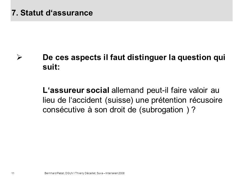 11Bernhard Pabst, DGUV / Thierry Décaillet, Suva – Interlaken 2008 De ces aspects il faut distinguer la question qui suit: Lassureur social allemand p