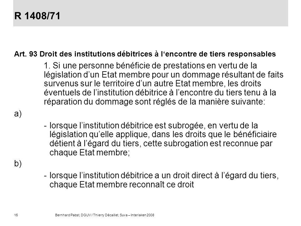 15Bernhard Pabst, DGUV / Thierry Décaillet, Suva – Interlaken 2008 R 1408/71 Art. 93 Droit des institutions débitrices à lencontre de tiers responsabl