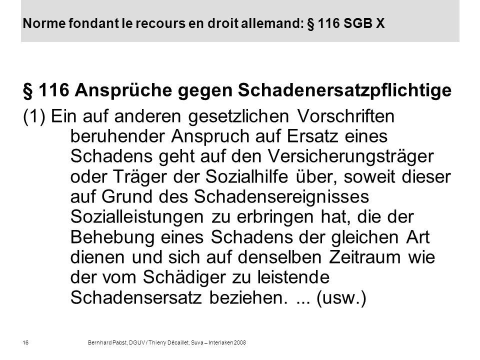 16Bernhard Pabst, DGUV / Thierry Décaillet, Suva – Interlaken 2008 Norme fondant le recours en droit allemand: § 116 SGB X § 116 Ansprüche gegen Schad