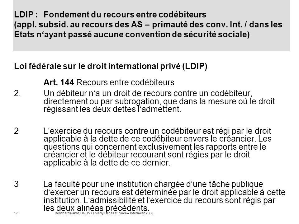17Bernhard Pabst, DGUV / Thierry Décaillet, Suva – Interlaken 2008 LDIP : Fondement du recours entre codébiteurs (appl. subsid. au recours des AS – pr