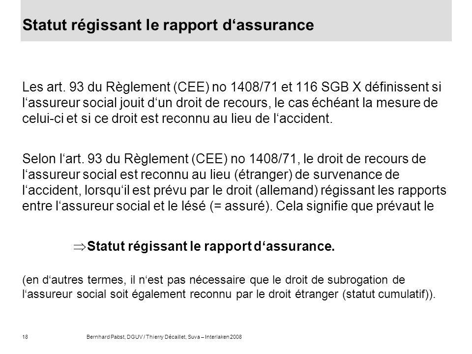 18Bernhard Pabst, DGUV / Thierry Décaillet, Suva – Interlaken 2008 Statut régissant le rapport dassurance Les art. 93 du Règlement (CEE) no 1408/71 et