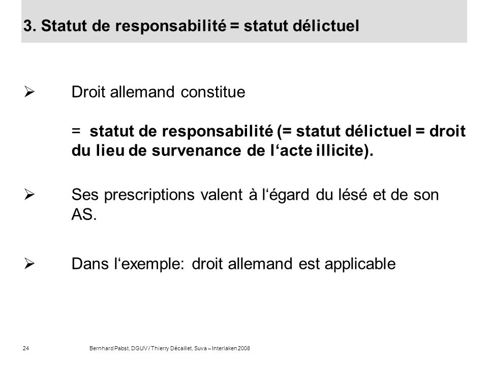 24Bernhard Pabst, DGUV / Thierry Décaillet, Suva – Interlaken 2008 3. Statut de responsabilité = statut délictuel Droit allemand constitue = statut de