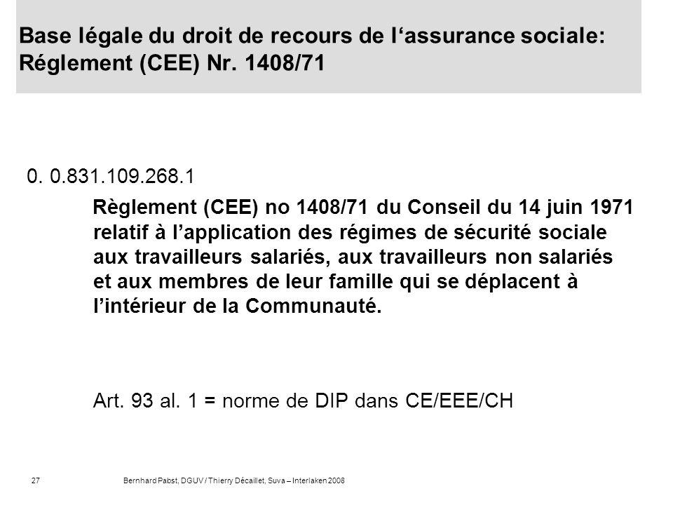 27Bernhard Pabst, DGUV / Thierry Décaillet, Suva – Interlaken 2008 Base légale du droit de recours de lassurance sociale: Réglement (CEE) Nr. 1408/71
