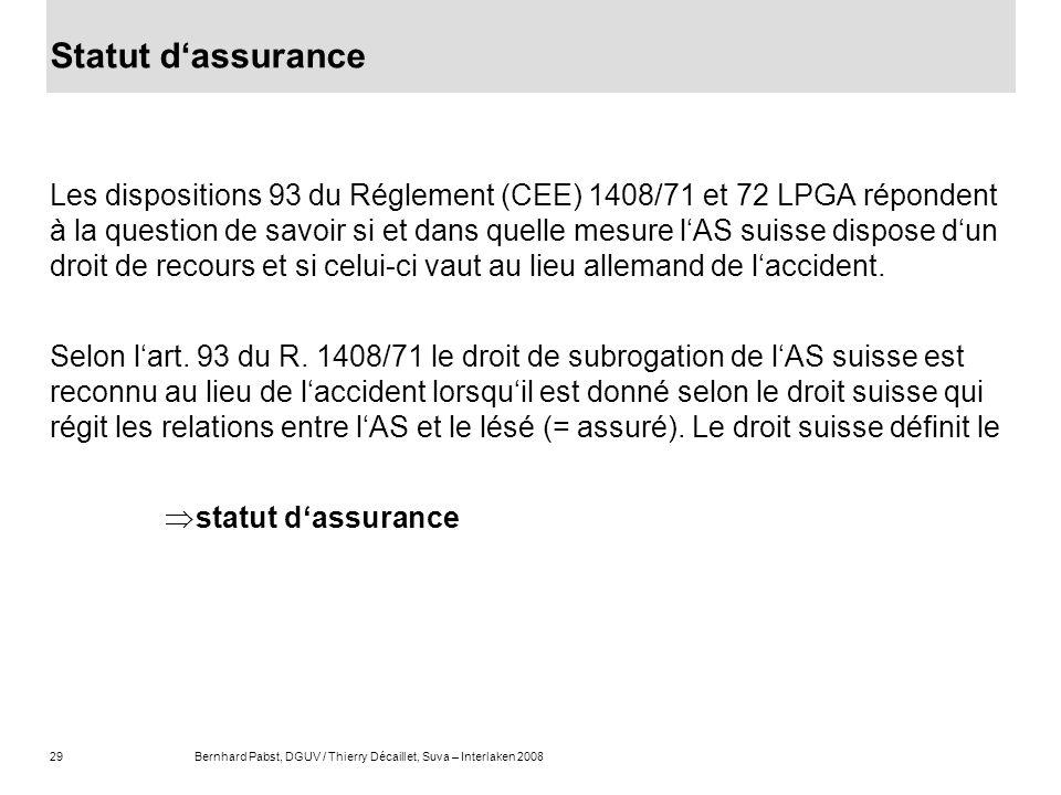 29Bernhard Pabst, DGUV / Thierry Décaillet, Suva – Interlaken 2008 Statut dassurance Les dispositions 93 du Réglement (CEE) 1408/71 et 72 LPGA réponde