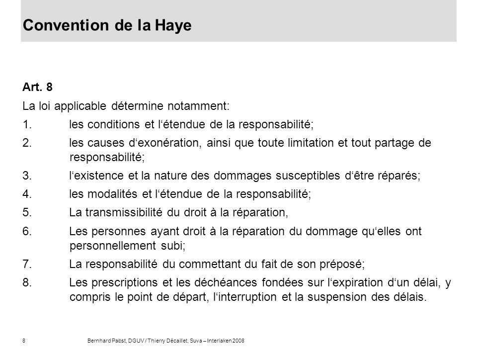 8Bernhard Pabst, DGUV / Thierry Décaillet, Suva – Interlaken 2008 Convention de la Haye Art. 8 La loi applicable détermine notamment: 1. les condition