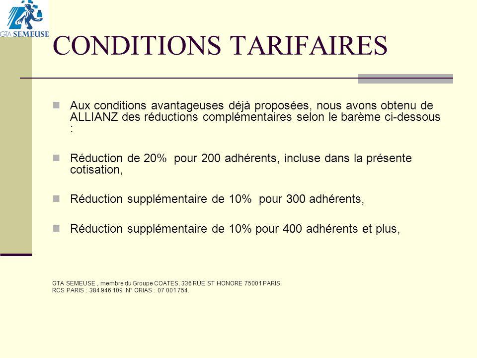 CONDITIONS TARIFAIRES Aux conditions avantageuses déjà proposées, nous avons obtenu de ALLIANZ des réductions complémentaires selon le barème ci-dessous : Réduction de 20% pour 200 adhérents, incluse dans la présente cotisation, Réduction supplémentaire de 10% pour 300 adhérents, Réduction supplémentaire de 10% pour 400 adhérents et plus, GTA SEMEUSE, membre du Groupe COATES, 336 RUE ST HONORE 75001 PARIS.