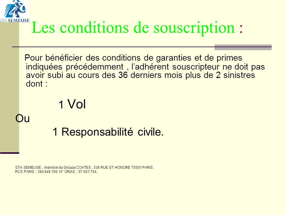 Les conditions de souscription : Pour bénéficier des conditions de garanties et de primes indiquées précédemment, ladhérent souscripteur ne doit pas avoir subi au cours des 36 derniers mois plus de 2 sinistres dont : 1 Vol Ou 1 Responsabilité civile.