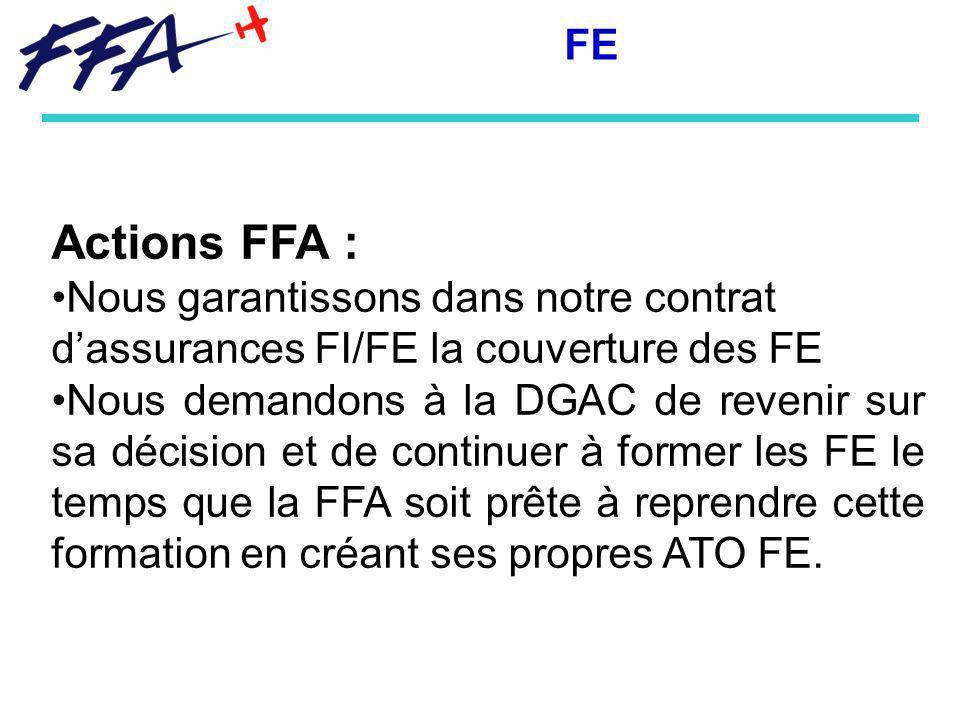 Actions FFA : Nous garantissons dans notre contrat dassurances FI/FE la couverture des FE Nous demandons à la DGAC de revenir sur sa décision et de continuer à former les FE le temps que la FFA soit prête à reprendre cette formation en créant ses propres ATO FE.