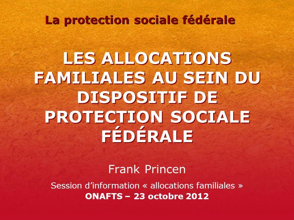 LES ALLOCATIONS FAMILIALES AU SEIN DU DISPOSITIF DE PROTECTION SOCIALE FÉDÉRALE Frank Princen Session dinformation « allocations familiales » ONAFTS –