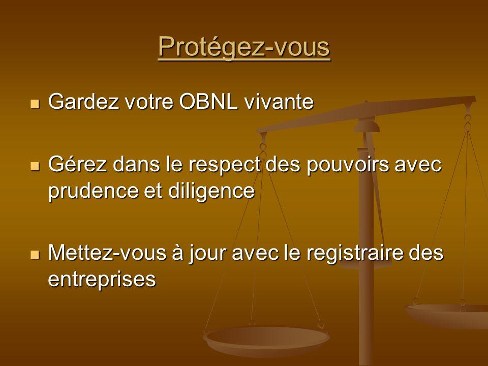 Protégez-vous Gardez votre OBNL vivante Gardez votre OBNL vivante Gérez dans le respect des pouvoirs avec prudence et diligence Gérez dans le respect