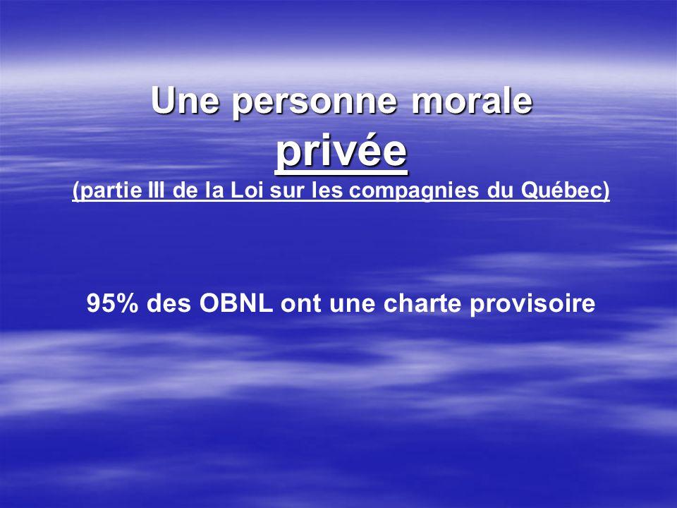 Une personne morale privée (partie III de la Loi sur les compagnies du Québec) 95% des OBNL ont une charte provisoire