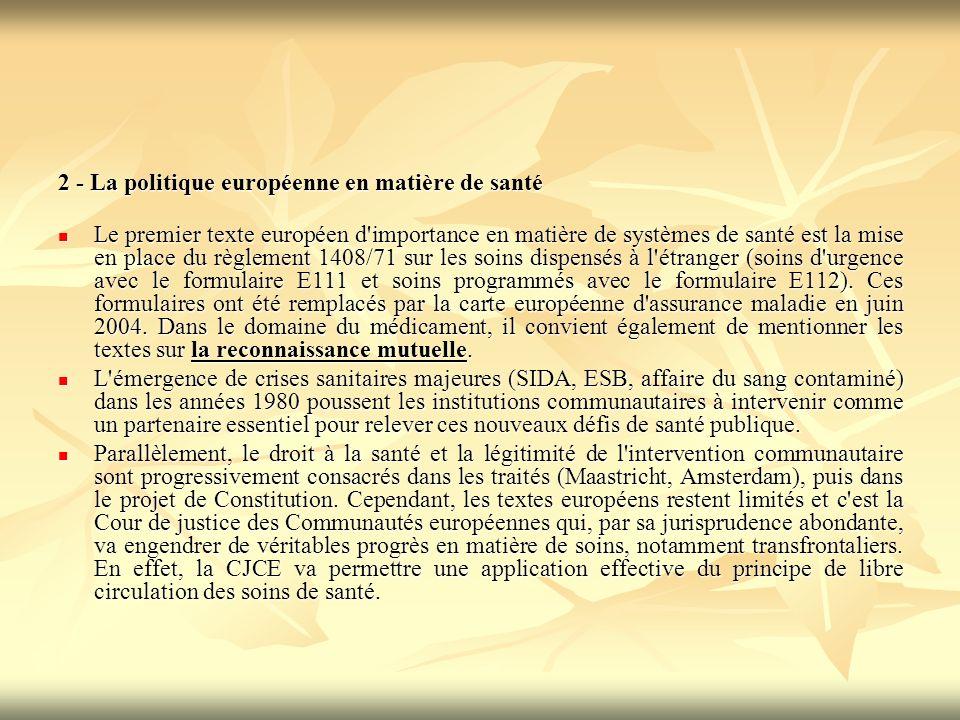 2 - La politique européenne en matière de santé Le premier texte européen d importance en matière de systèmes de santé est la mise en place du règlement 1408/71 sur les soins dispensés à l étranger (soins d urgence avec le formulaire E111 et soins programmés avec le formulaire E112).