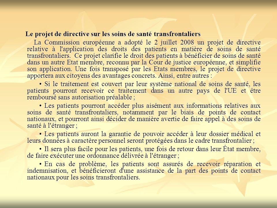 Le projet de directive sur les soins de santé transfrontaliers Le projet de directive sur les soins de santé transfrontaliers La Commission européenne a adopté le 2 juillet 2008 un projet de directive relative à l application des droits des patients en matière de soins de santé transfrontaliers.