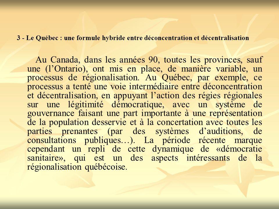 3 - Le Québec : une formule hybride entre déconcentration et décentralisation Au Canada, dans les années 90, toutes les provinces, sauf une (lOntario), ont mis en place, de manière variable, un processus de régionalisation.