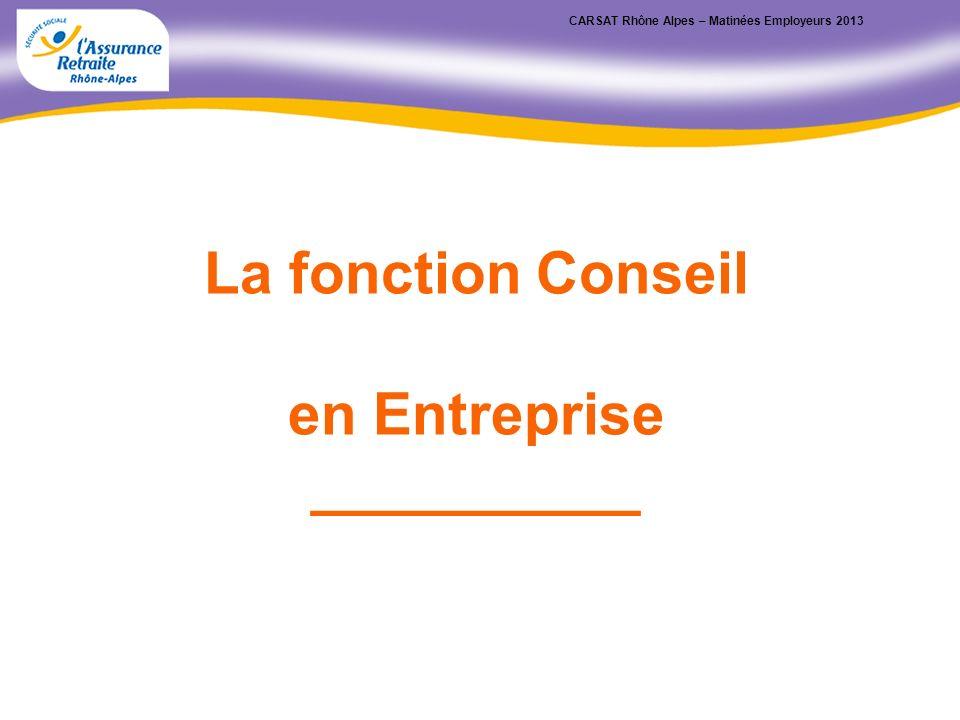 CARSAT Rhône Alpes – Matinées Employeurs 2013 La fonction Conseil en Entreprise __________
