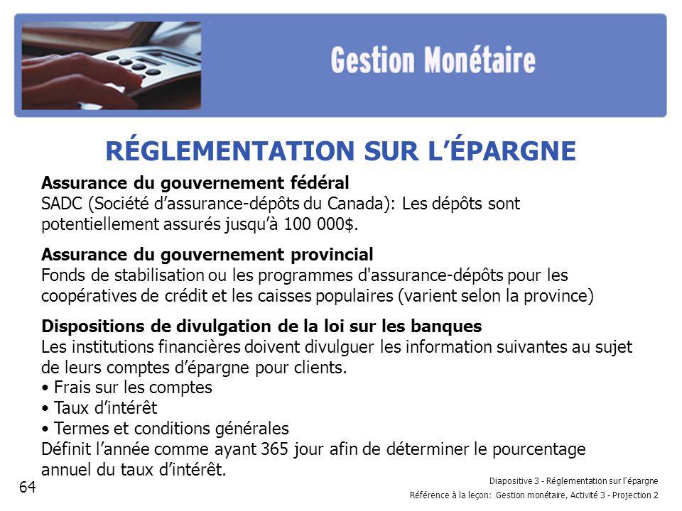 Diapositive 3 - Réglementation sur l épargne Référence à la leçon: Gestion monétaire, Activité 3 - Projection 2 RÉGLEMENTATION SUR LÉPARGNE Assurance du gouvernement fédéral SADC (Société dassurance-dépôts du Canada): Les dépôts sont potentiellement assurés jusquà 100 000$.