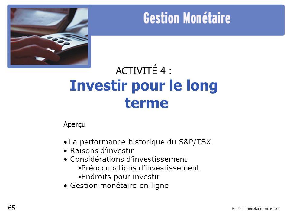 Gestion monétaire - Activité 4 ACTIVITÉ 4 : Investir pour le long terme Aperçu La performance historique du S&P/TSX Raisons dinvestir Considérations dinvestissement Préoccupations dinvestissement Endroits pour investir Gestion monétaire en ligne 65