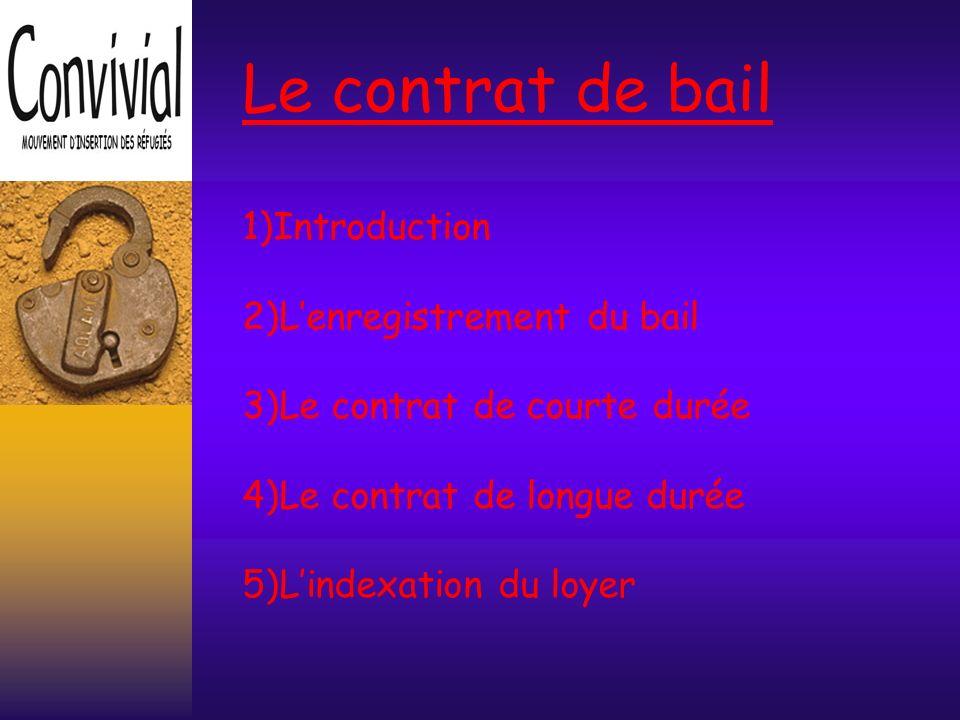 Le contrat de bail 1)Introduction 2)Lenregistrement du bail 3)Le contrat de courte durée 4)Le contrat de longue durée 5)Lindexation du loyer