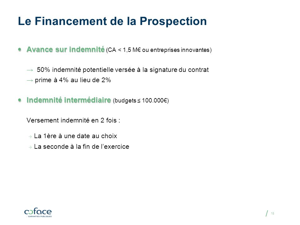 / 18 Le Financement de la Prospection Avance sur indemnité ( Avance sur indemnité (CA < 1,5 M ou entreprises innovantes) 50% indemnité potentielle ver