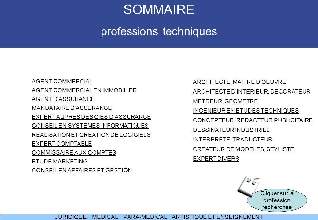 AGENT COMMERCIAL AGENT COMMERCIAL EN IMMOBILIER AGENT D ASSURANCE MANDATAIRE D ASSURANCE EXPERT AUPRES DES CIES D ASSURANCE CONSEIL EN SYSTEMES INFORMATIQUES REALISATION ET CREATION DE LOGICIELS EXPERT COMPTABLE COMMISSAIRE AUX COMPTES ETUDE MARKETING CONSEIL EN AFFAIRES ET GESTION ARCHITECTE, MAITRE D OEUVRE ARCHITECTE D INTERIEUR, DECORATEUR METREUR, GEOMETRE INGENIEUR EN ETUDES TECHNIQUES CONCEPTEUR, REDACTEUR PUBLICITAIRE DESSINATEUR INDUSTRIEL INTERPRETE, TRADUCTEUR CREATEUR DE MODELES, STYLISTE EXPERT DIVERS Cliquer sur la profession recherchée JURIDIQUE JURIDIQUE MEDICAL PARA-MEDICAL ARTISTIQUE ET ENSEIGNEMENTMEDICALPARA-MEDICALARTISTIQUE ET ENSEIGNEMENT SOMMAIRE professions techniques