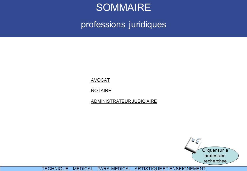 AVOCAT NOTAIRE ADMINISTRATEUR JUDICIAIRE Cliquer sur la profession recherchée TECHNIQUETECHNIQUE MEDICAL PARA-MEDICAL ARTISTIQUE ET ENSEIGNEMENTMEDICALPARA-MEDICAL ARTISTIQUE ET ENSEIGNEMENT SOMMAIRE professions juridiques