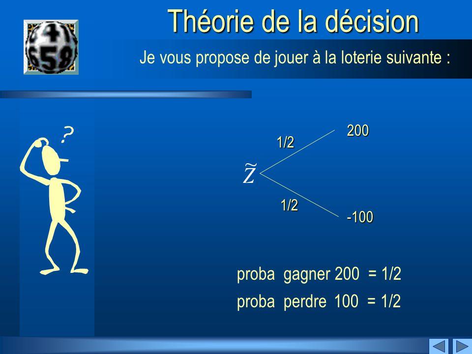 SuivantPrécédent Théorie de la décision 1/2 200 -100 Je vous propose de jouer à la loterie suivante : proba perdre 100 = 1/2 proba gagner 200 = 1/2 1/2