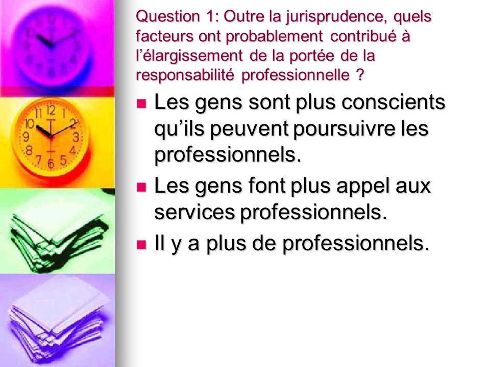 Question 1: Outre la jurisprudence, quels facteurs ont probablement contribué à lélargissement de la portée de la responsabilité professionnelle ? Les