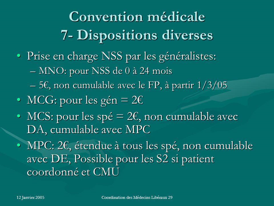 12 Janvier 2005Coordination des Médecins Libéraux 29 Convention médicale 7- Dispositions diverses Prise en charge NSS par les généralistes:Prise en charge NSS par les généralistes: –MNO: pour NSS de 0 à 24 mois –5, non cumulable avec le FP, à partir 1/3/05 MCG: pour les gén = 2MCG: pour les gén = 2 MCS: pour les spé = 2, non cumulable avec DA, cumulable avec MPCMCS: pour les spé = 2, non cumulable avec DA, cumulable avec MPC MPC: 2, étendue à tous les spé, non cumulable avec DE, Possible pour les S2 si patient coordonné et CMUMPC: 2, étendue à tous les spé, non cumulable avec DE, Possible pour les S2 si patient coordonné et CMU