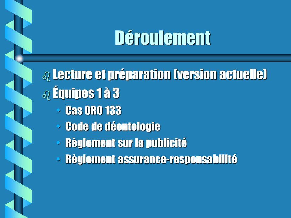Déroulement b Lecture et préparation (version actuelle) b Équipes 1 à 3 Cas ORO 133Cas ORO 133 Code de déontologieCode de déontologie Règlement sur la publicitéRèglement sur la publicité Règlement assurance-responsabilitéRèglement assurance-responsabilité