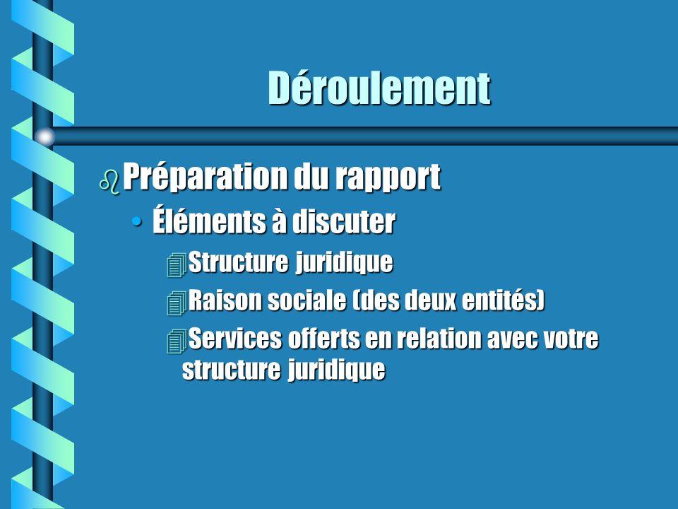 Déroulement b Préparation du rapport Éléments à discuterÉléments à discuter 4Structure juridique 4Raison sociale (des deux entités) 4Services offerts en relation avec votre structure juridique